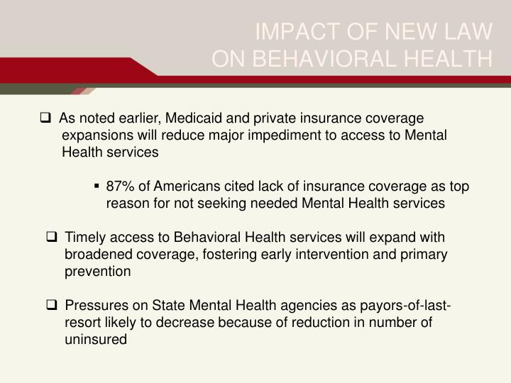 As noted earlier, Medicaid and private insurance coverage 	expansions will reduce major impediment to access to Mental 	Health services
