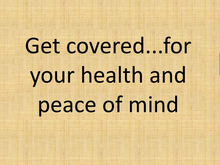 Get covered...for your health and peace of mind