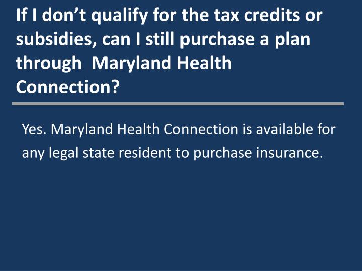 If I don't qualify for the tax credits or subsidies, can I still purchase a plan through  Maryland Health Connection?