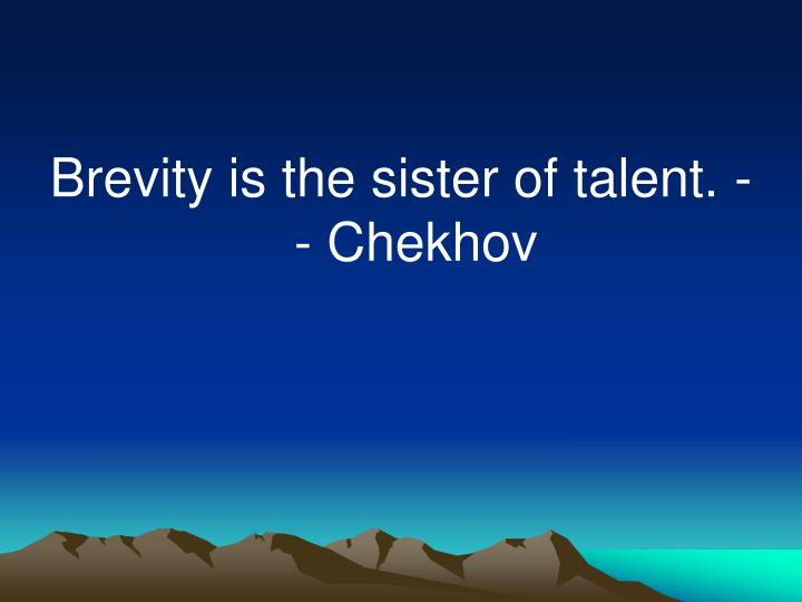 Brevity is the sister of talent. -- Chekhov