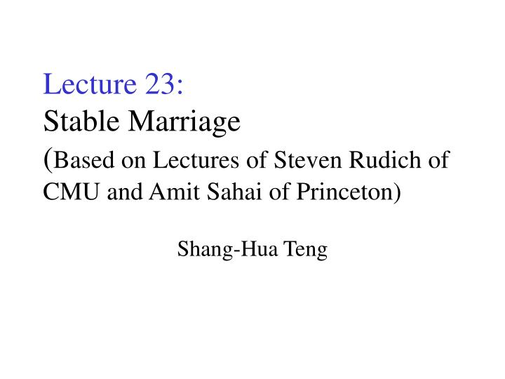 Lecture 23 stable marriage based on lectures of steven rudich of cmu and amit sahai of princeton