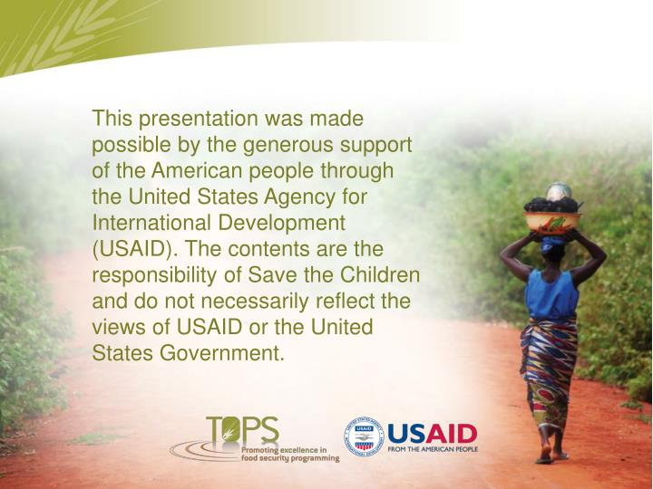 This presentation was made possible by the generous support of the American people through the United States Agency for International Development (USAID). The contents are the responsibility of Save the Children and do not necessarily reflect the views of USAID or the United States Government.