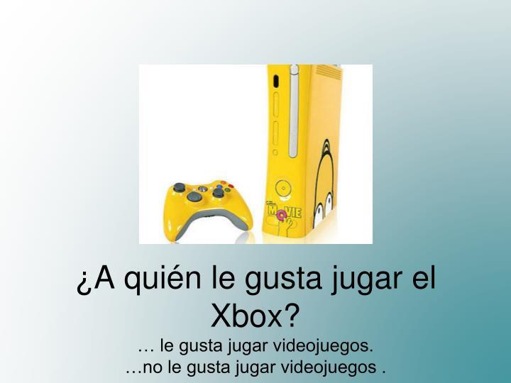 ¿A quién le gusta jugar el Xbox?