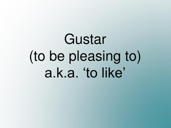Gustar to be pleasing to a k a to like
