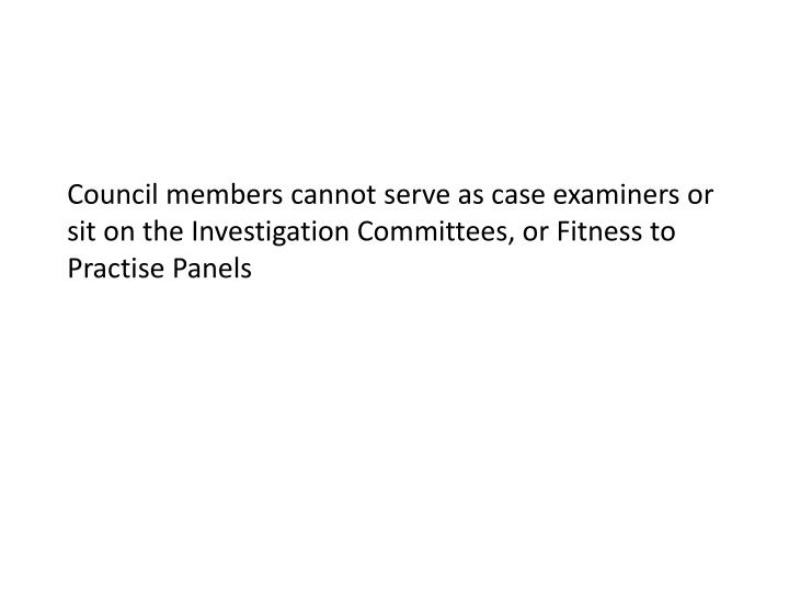 Council members cannot serve as case examiners or sit on the Investigation Committees, or Fitness to Practise Panels