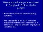 we compared everyone who lived in dauphin to 3 other similar people