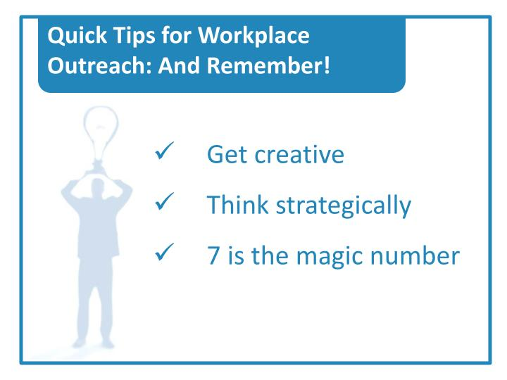 Quick Tips for Workplace Outreach: And Remember!