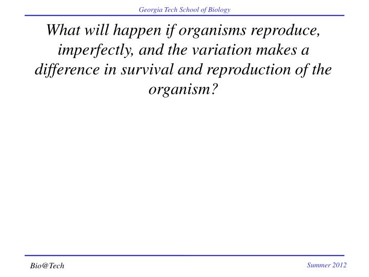 What will happen if organisms reproduce, imperfectly, and the variation makes a difference in surviv...