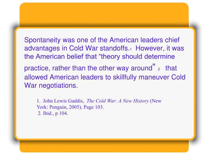 Spontaneity was one of the American leaders chief advantages in Cold War standoffs.
