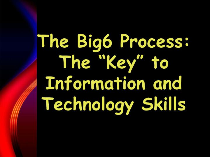"The Big6 Process: The ""Key"" to Information and      Technology Skills"