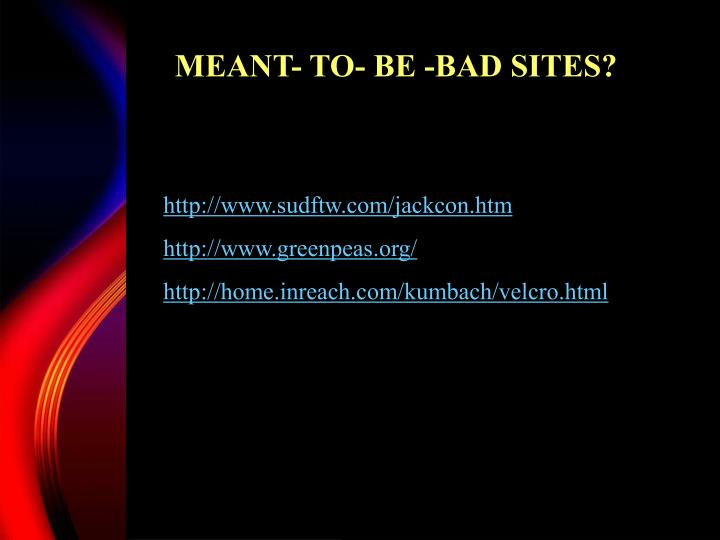 MEANT- TO- BE -BAD SITES?