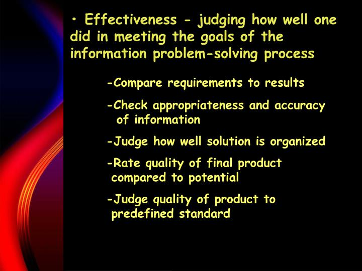 • Effectiveness - judging how well one did in meeting the goals of the information problem-solving process