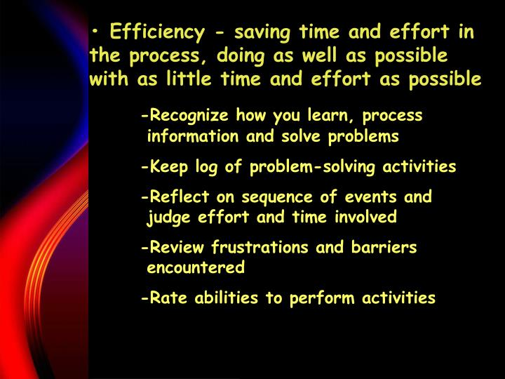 • Efficiency - saving time and effort in the process, doing as well as possible with as little time and effort as possible