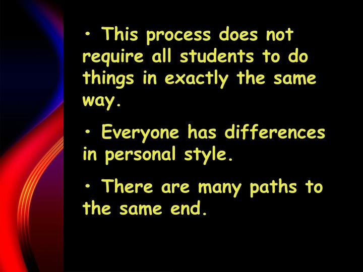 • This process does not require all students to do things in exactly the same way.