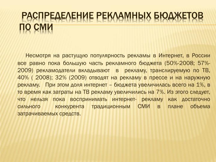 Несмотря на растущую популярность рекламы в Интернет, в России все равно пока большую часть рекламного бюджета (50%-2008; 57%-2009) рекламодатели вкладывают  в  рекламу, транслируемую по ТВ, 40% ( 2008); 32% (2009) отводят на рекламу в прессе и на наружную рекламу.   При этом доля интернет – бюджета увеличилась всего на 1%, в то время как затраты на ТВ рекламу увеличились на 7%. Из этого следует, что нельзя пока воспринимать интернет- рекламу как достаточно сильного  конкурента традиционным СМИ в плане объема затрачиваемых средств.