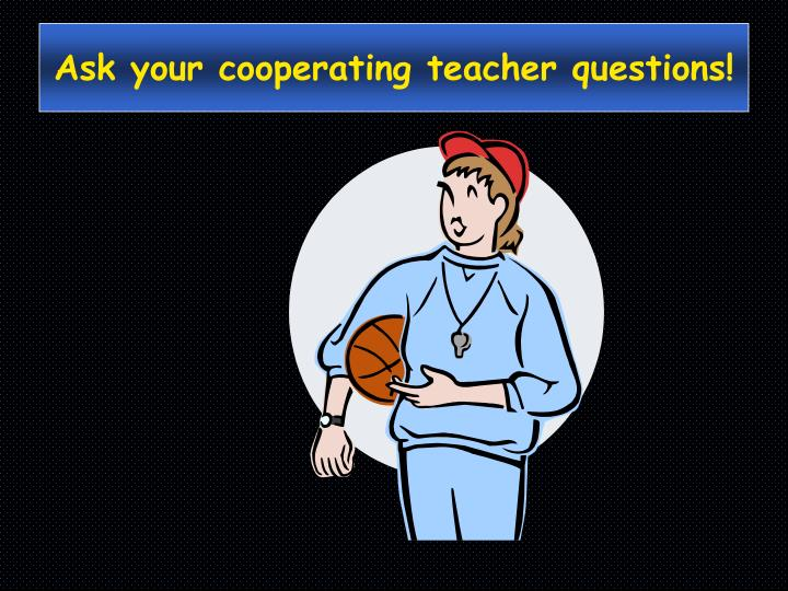 Ask your cooperating teacher questions!