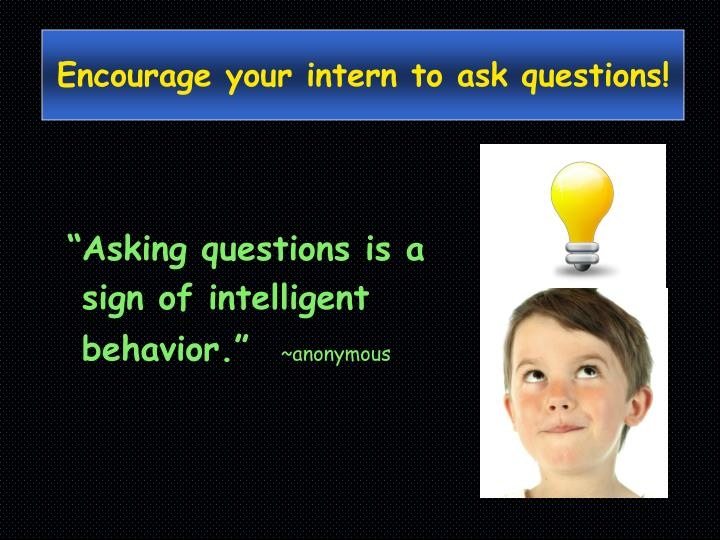 Encourage your intern to ask questions!