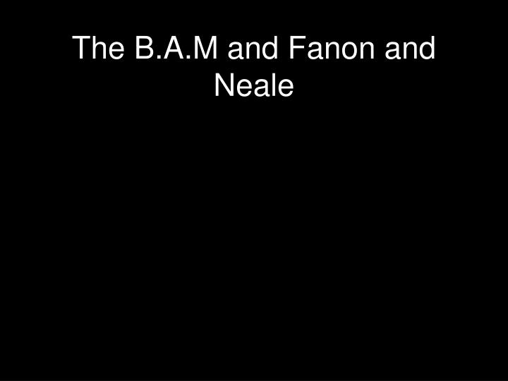 The B.A.M and Fanon and Neale