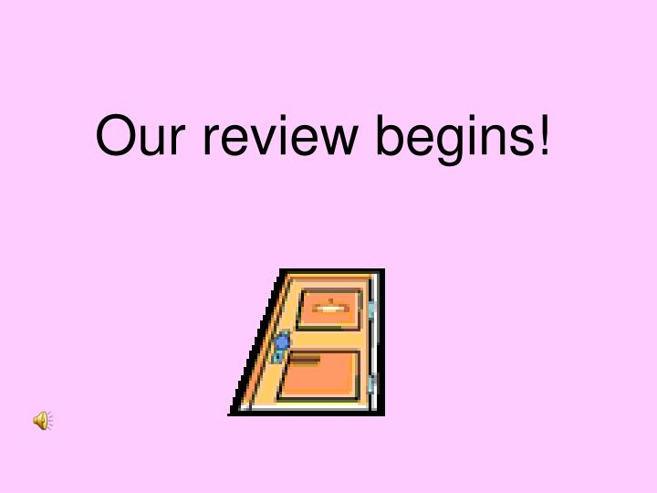 Our review begins!