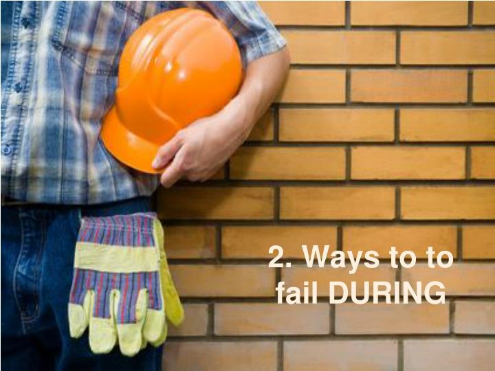 2. Ways to to fail DURING