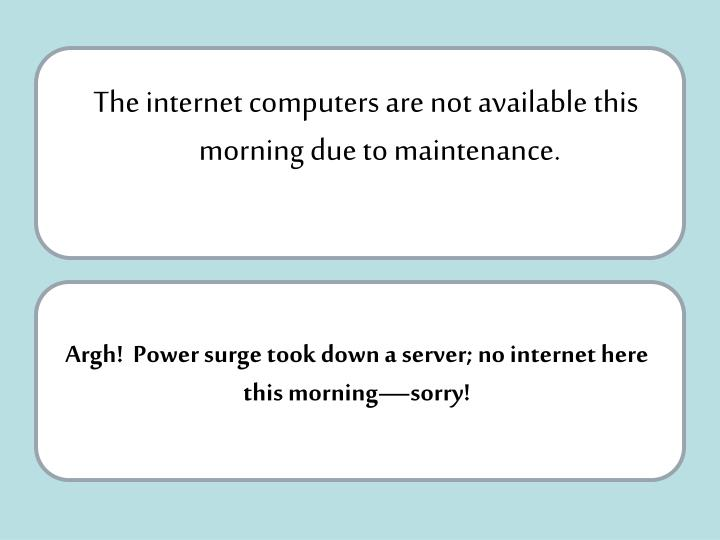 The internet computers are not available this morning due to maintenance.