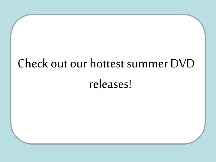 Check out our hottest summer DVD releases!