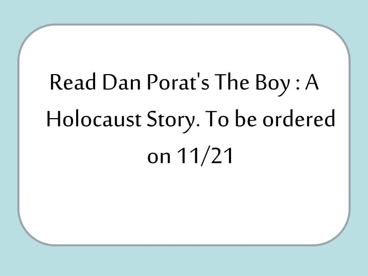 Read Dan Porat's The Boy : A Holocaust Story. To be ordered on 11/21