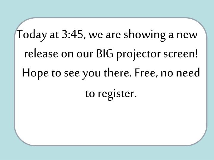 Today at 3:45, we are showing a new release on our BIG projector screen! Hope to see you there. Free, no need to register.