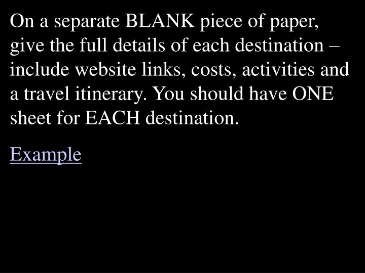 On a separate BLANK piece of paper, give the full details of each destination – include website links, costs, activities and a travel itinerary. You should have ONE sheet for EACH destination.