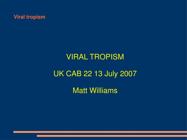 Viral tropism uk cab 22 13 july 2007 matt williams