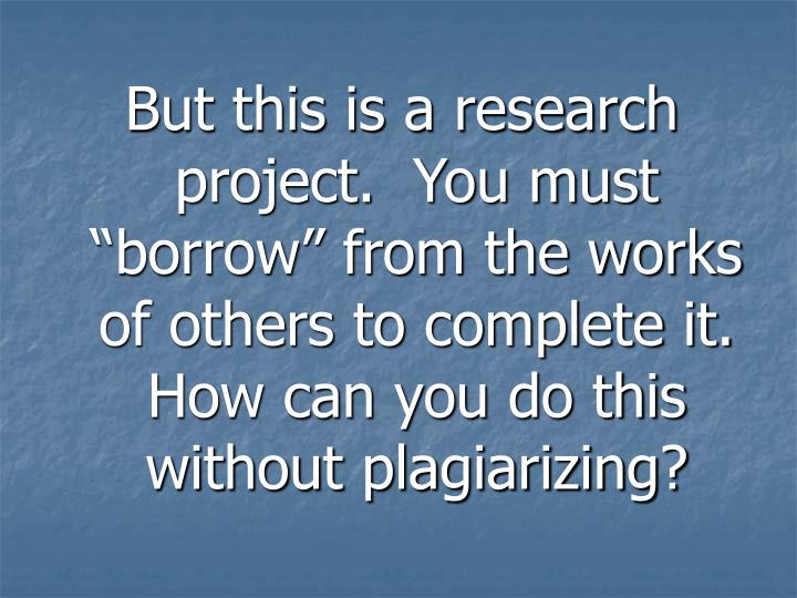 """But this is a research project.  You must """"borrow"""" from the works of others to complete it.  How can you do this without plagiarizing?"""