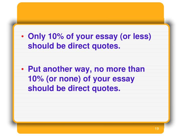 Only 10% of your essay (or less) should be direct quotes.