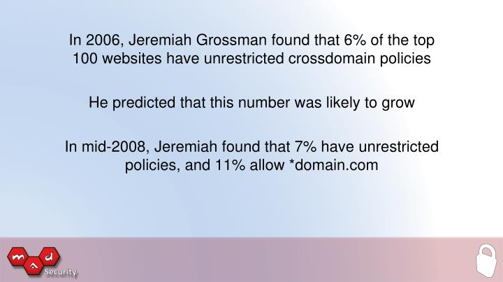 In 2006, Jeremiah Grossman found that 6% of the top 100 websites have unrestricted crossdomain policies