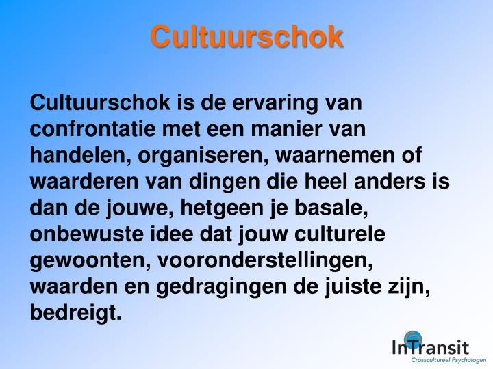 Cultuurschok is de ervaring van confrontatie met een manier van handelen, organiseren, waarnemen of waarderen van dingen die heel anders is dan de jouwe, hetgeen je basale, onbewuste idee dat jouw culturele gewoonten, vooronderstellingen, waarden en gedragingen de juiste zijn, bedreigt.