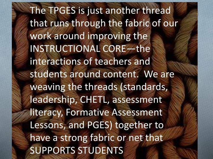 The TPGES is just another thread that runs through the fabric of our work around improving the INSTRUCTIONAL CORE—the interactions of teachers and students around content.  We are weaving the threads (standards, leadership, CHETL, assessment literacy, Formative Assessment Lessons, and PGES) together to have a strong fabric or net that SUPPORTS STUDENTS