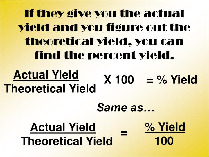 If they give you the actual yield and you figure out the theoretical yield, you can find the percent yield.