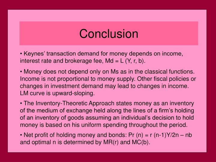 Keynes' transaction demand for money depends on income, interest rate and brokerage fee, Md = L (Y, r, b).