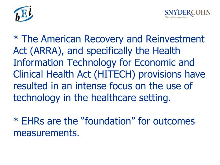 * The American Recovery and Reinvestment Act (ARRA), and specifically the Health Information Technology for Economic and Clinical Health Act (HITECH) provisions have resulted in an intense focus on the use of technology in the healthcare setting.
