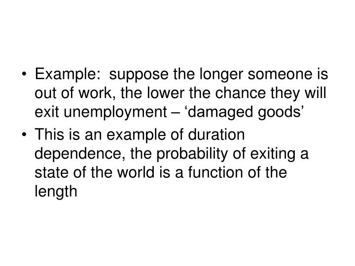 Example:  suppose the longer someone is out of work, the lower the chance they will exit unemployment – 'damaged goods'