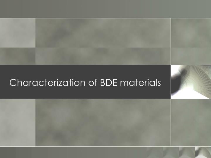 Characterization of BDE materials