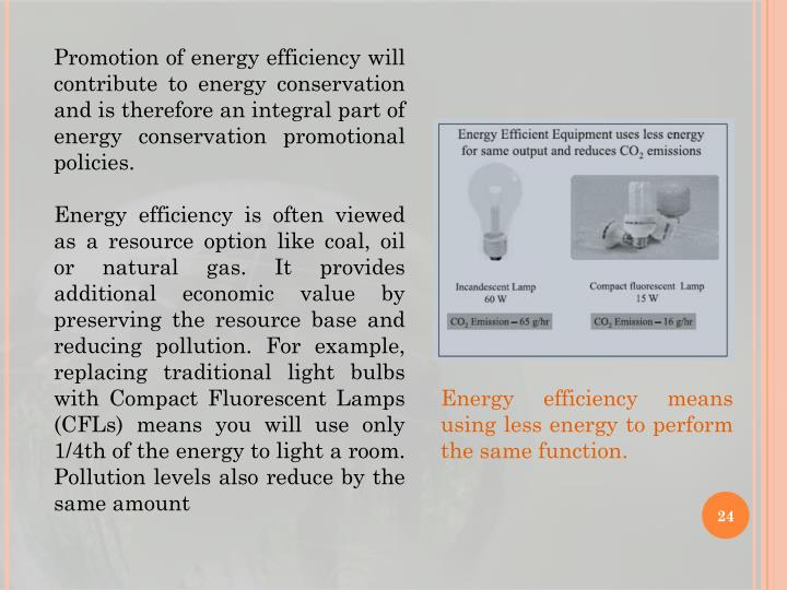 Promotion of energy efficiency will contribute to energy conservation and is therefore an integral part of energy conservation promotional policies.