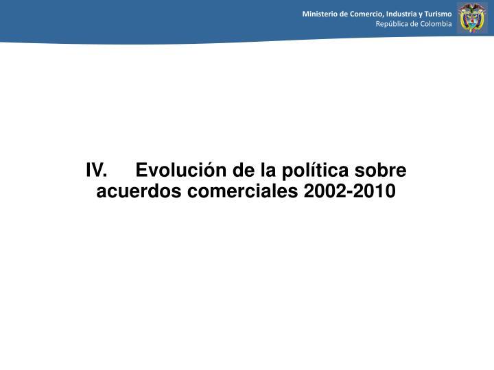 IV. Evolución de la política sobre  acuerdos comerciales 2002-2010