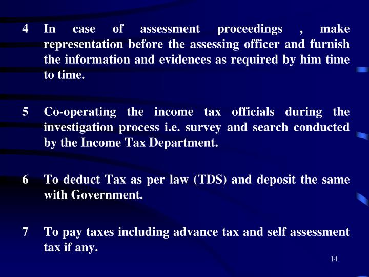 In case of assessment proceedings , make representation before the assessing officer and furnish the information and evidences as required by him time to time.