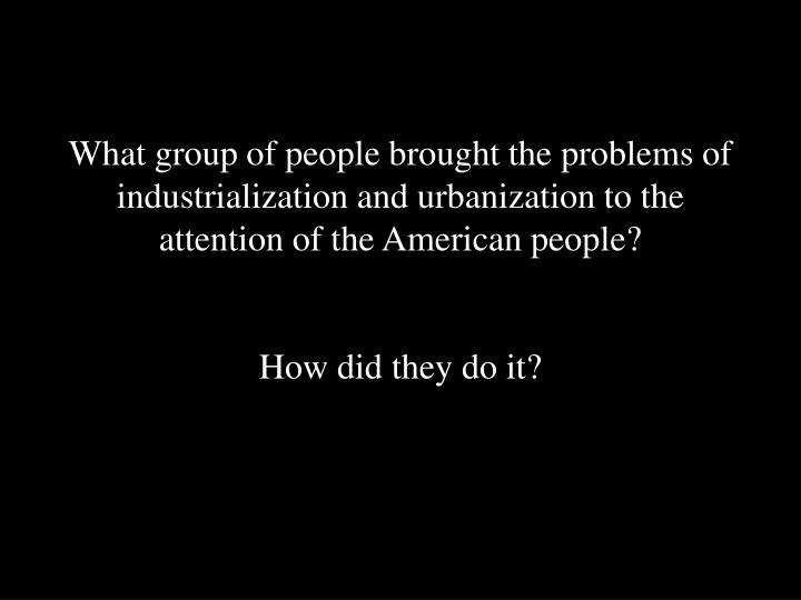 What group of people brought the problems of industrialization and urbanization to the attention of the American people?