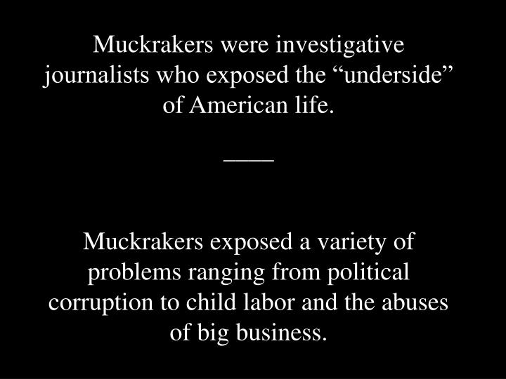 "Muckrakers were investigative journalists who exposed the ""underside"" of American life."