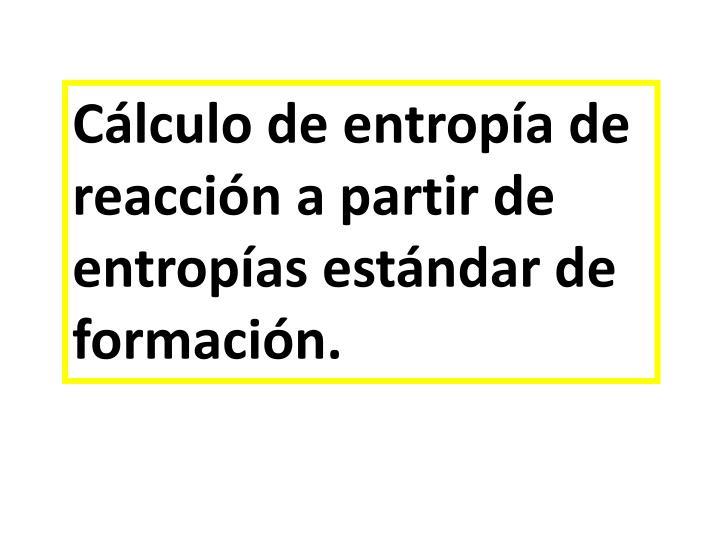 Cálculo de entropía de reacción a partir de entropías estándar de formación.