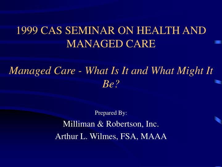 1999 cas seminar on health and managed care managed care what is it and what might it be