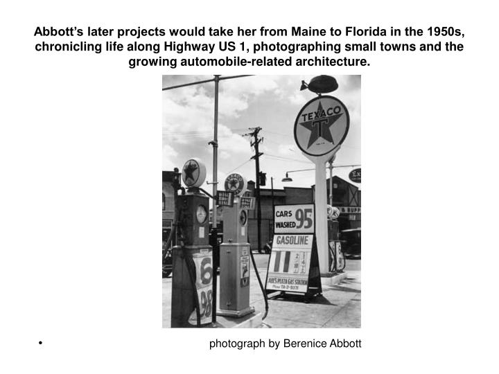 Abbott's later projects would take her from Maine to Florida in the 1950s, chronicling life along Highway US 1, photographing small towns and the growing automobile-related architecture.