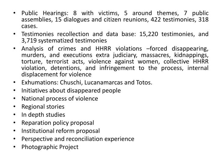 Public Hearings: 8 with victims, 5 around themes, 7 public assemblies, 15 dialogues and citizen reunions, 422 testimonies, 318 cases.