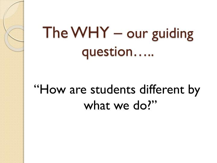 The why our guiding question